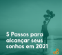5 Passos para alcançar seus sonhos em 2021